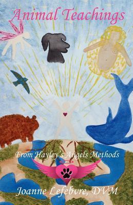 Animal Teachings: From Hayleys Angels Methods  by  Joanne Lefebvre