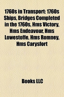 1760s in Transport: 1760s Ships, Bridges Completed in the 1760s, Hms Victory, Hms Endeavour, Hms Lowestoffe, Hms Romney, Hms Carysfort  by  Books LLC