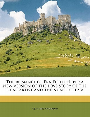The Romance of Fra Filippo Lippi: A New Version of the Love Story of the Friar-Artist and the Nun Lucrezia  by  A.J.B. Anderson