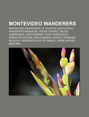 Montevideo Wanderers: Montevideo Wanderers F.C. Players, Montevideo Wanderers Managers, Scar Tab Rez, Mauro Camoranesi, Jos Andrade  by  Books LLC