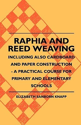 Raphia and Reed Weaving - Including Also Cardboard and Paper Construction - A Practical Course for Primary and Elementary Schools  by  Elizabeth Sanborn. Knapp
