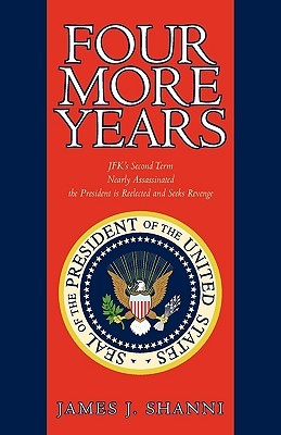 Four More Years: Nearly Assassinated the President Is Reelected and Seeks Revenge  by  James J. Shanni