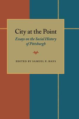 City At The Point: Essays on the Social History of Pittsburgh  by  Samuel P. Hays