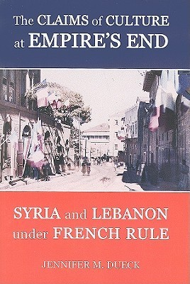 The Claims of Culture at Empires End: Syria and Lebanon Under French Rule  by  Jennifer M. Dueck