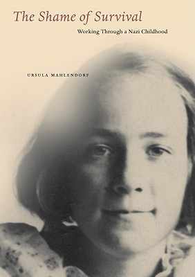 The Shame of Survival: Working Through a Nazi Childhood  by  Ursula Mahlendorf