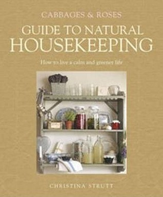 Cabbages & Roses Guide to Natural Housekeeping: Live a Calmer, Healthier Life, Recycle and Reuse, Clean Naturally, Garden Organically. Christina Strutt  by  Christina Strutt