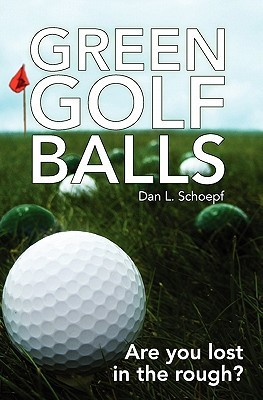 Green Golf Balls: Are You Lost in the Rough?  by  Dan L. Schoepf