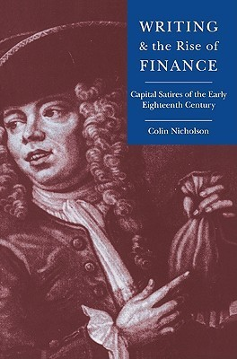 Writing and the Rise of Finance: Capital Satires of the Early Eighteenth Century  by  Colin E. Nicholson