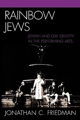 Rainbow Jews: Jewish and Gay Identity in the Performing Arts Jonathan C. Friedman