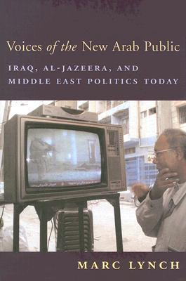 Voices of the New Arab Public: Iraq, Al-Jazeera, and Middle East Politics Today  by  Marc Lynch