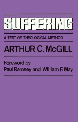 Suffering: A Test of Theological Method Arthur C. McGill