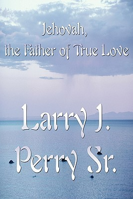 Jehovah, the Father of True Love Larry J. Perry Sr.