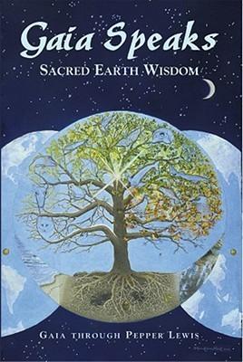 Gaia Speaks: Sacred Earth Wisdom Pepper Lewis