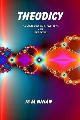 Theodicy: Good God, Man, Evil, Devil and the Satan  by  M.M. Ninan