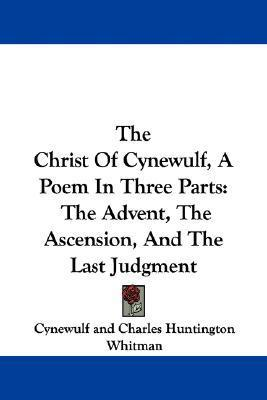 The Christ of Cynewulf, a Poem in Three Parts: The Advent, the Ascension, and the Last Judgment Cynewulf
