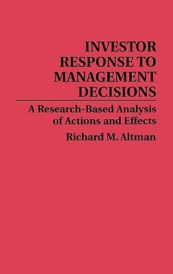 Investor Response to Management Decisions: A Research-Based Analysis of Actions and Effects  by  Richard M. Altman
