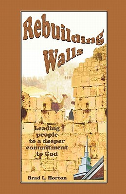 Rebuilding Walls: Leading People Into a Deeper Commitment to God Brad  L. Horton
