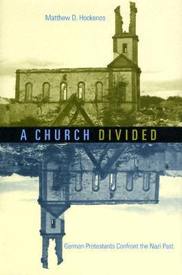 A Church Divided: German Protestants Confront the Nazi Past Matthew D. Hockenos