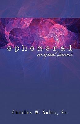 Ephemeral: Original Poems Charles W. Sabic