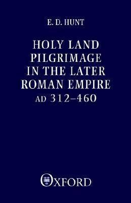 Holy Land Pilgrimage in the Later Roman Empire: Ad 312-460 Edward David Hunt