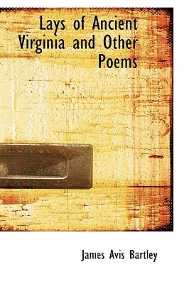 Lays of Ancient Virginia and Other Poems James Avis Bartley