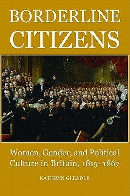 Borderline Citizens: Women, Gender, and Political Culture in Britain, 1815-1867  by  Kathryn Gleadle