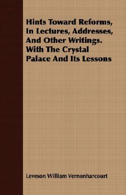 Hints Toward Reforms, in Lectures, Addresses, and Other Writings. with the Crystal Palace and Its Lessons  by  Leveson William Vernonharcourt