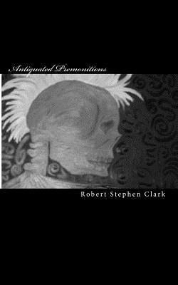 Antiquated Premonitions  by  Robert Stephen Clark
