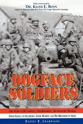 Dogface Soldiers: The Story of B Company, 15th Regiment, 3rd Infantry Division - From Fedala to Salzburg: Audie Murphy and His Brothers in Arms  by  Daniel R. Champagne