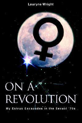 On a Revolution: My Estrus Escapades in the Sexual 70s Lauryne Wright