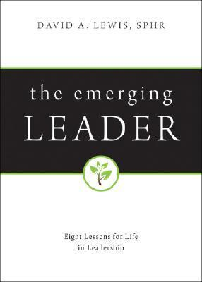 The Emerging Leader: Eight Lessons for Life in Leadership  by  David A. Lewis