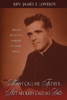 Many Call Me Father, But My Kids Call Me Dad: The Life Story of a Married Catholic Priest  by  James E. Lovejoy