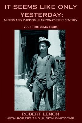 It Seems Like Only Yesterday: Mining and Mapping in Arizonas First Century Vol 1: The Yuma Years  by  Robert Lenon