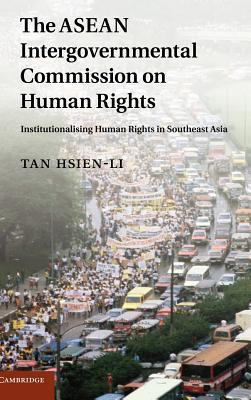 ASEAN Intergovernmental Commission on Human Rights, The: Institutionalising Human Rights in Southeast Asia  by  Hsien-Li Tan