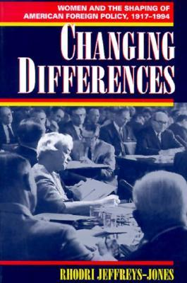 Changing Differences: Women and the Shaping of American Foreign Policy, 1917-94  by  Rhodri Jeffreys-Jones