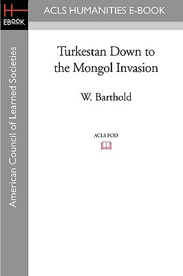 Turkestan Down To The Mongol Invasion (Acls History E Book Project Reprint Series)  by  Vasily Vladimirovich Bartold