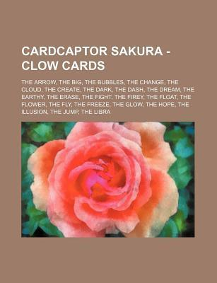 Cardcaptor Sakura - Clow Cards: The Arrow, the Big, the Bubbles, the Change, the Cloud, the Create, the Dark, the Dash, the Dream, the Earthy, the Era  by  Source Wikipedia