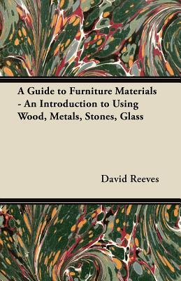 A Guide to Furniture Materials - An Introduction to Using Wood, Metals, Stones, Glass  by  David Reeves