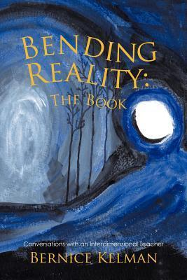 Bending Reality: The Book: Conversations with an Interdimensional Teacher  by  Bernice Kelman