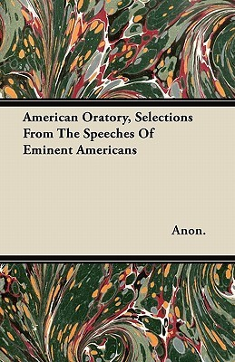 American Oratory, Selections from the Speeches of Eminent Americans Anonymous