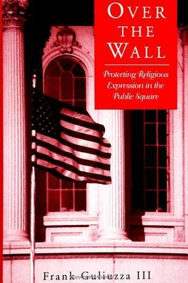 Over the Wall: Protecting Religious Expression in the Public Square Frank, III Guliuzza