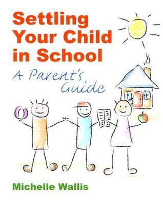 Settling Your Child in School: A Parents Guide  by  Michelle Wallis