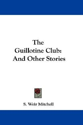 The Guillotine Club: And Other Stories  by  S. Weir Mitchell