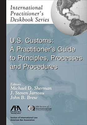 U.S. Customs: A Practitioners Guide to Principles, Processes, and Procedures  by  John B. Brew