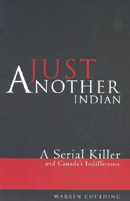 Just Another Indian: A Serial Killer and Canadas Indifference Warren Goulding