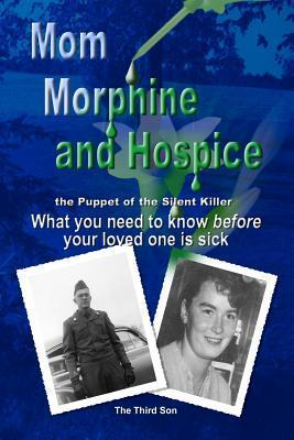Mom Morphine and Hospice, the Puppet of the Silent Killer: What You Need to Know Before Your Loved One Is Sick The Third Son