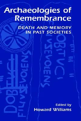 Archaeologies of Remembrance: Death and Memory in Past Societies  by  Howard Williams