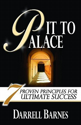 Pit to Palace: Seven Proven Principles for Ultimate Success  by  Darrell Barnes
