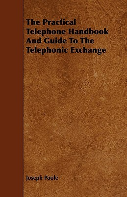 The Practical Telephone Handbook and Guide to the Telephonic Exchange  by  Joseph Poole