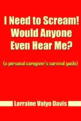 I Need to Scream! Would Anyone Even Hear Me?: A Personal Caregivers Survival Guide  by  Lorraine Valyo Davis
